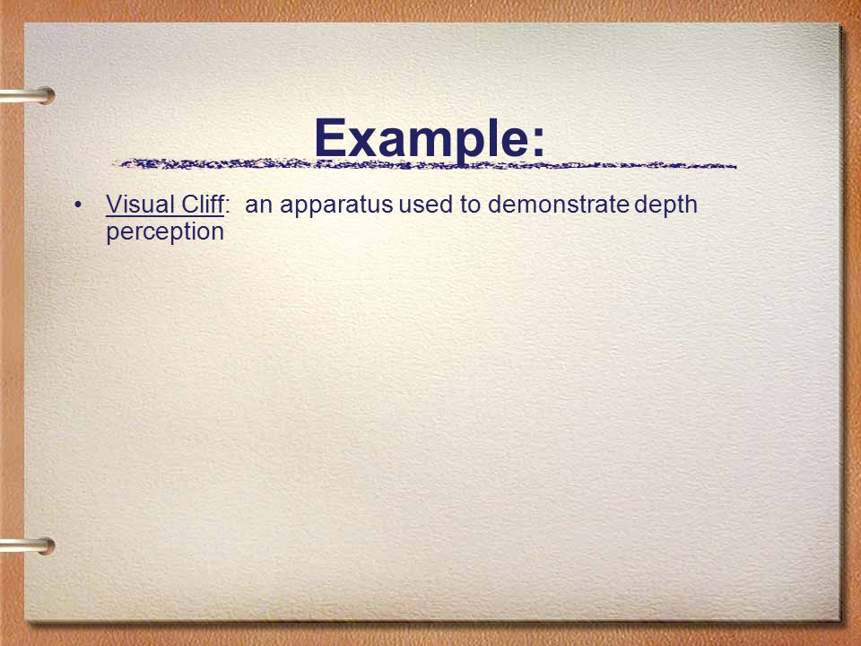 Example: Visual Cliff: an apparatus used to demonstrate depth perception