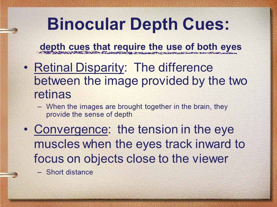 Binocular Depth Cues: depth cues that require the use of both eyes