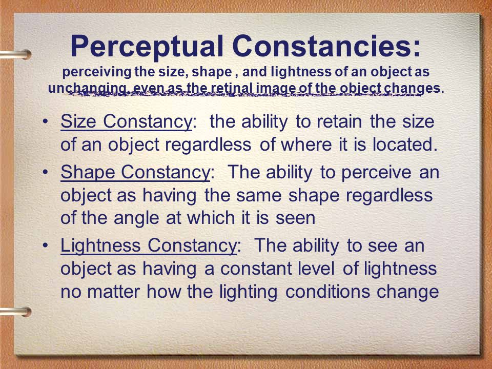 Perceptual Constancies: perceiving the size, shape , and lightness of an object as unchanging, even as the retinal image of the object changes.