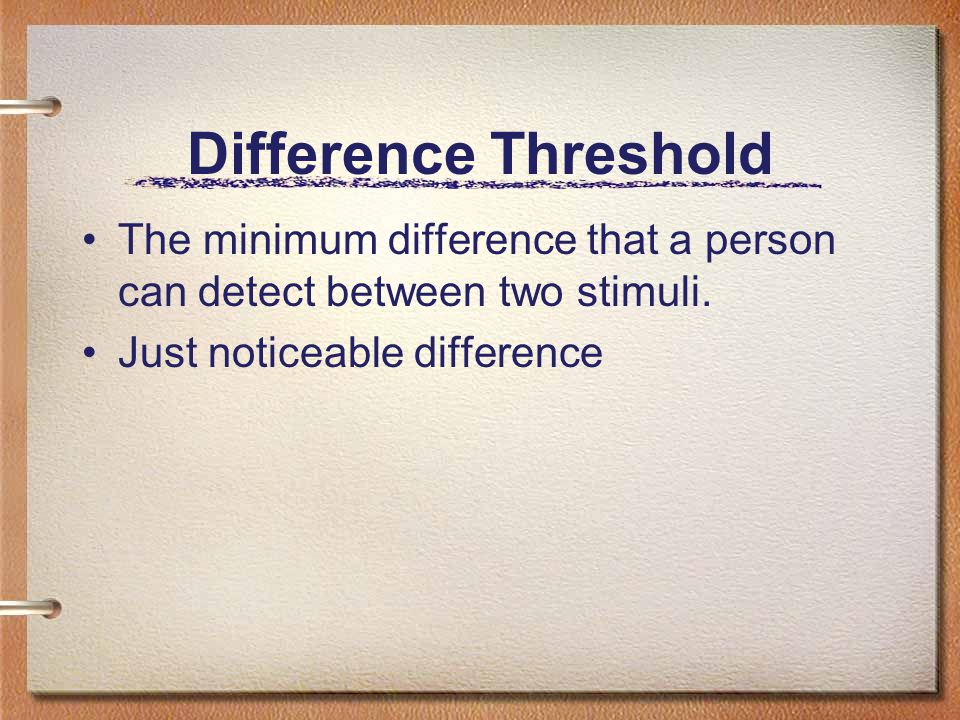 Difference Threshold The minimum difference that a person can detect between two stimuli.