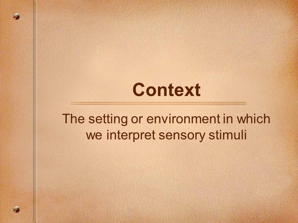 The setting or environment in which we interpret sensory stimuli