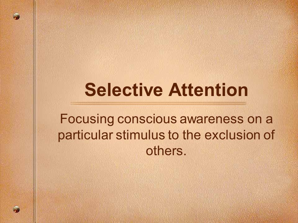 Selective Attention Focusing conscious awareness on a particular stimulus to the exclusion of others.