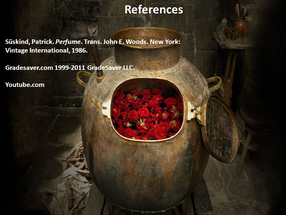 References Süskind, Patrick. Perfume. Trans. John E. Woods. New York: Vintage International, 1986. Gradesaver.com 1999-2011 GradeSaver LLC.