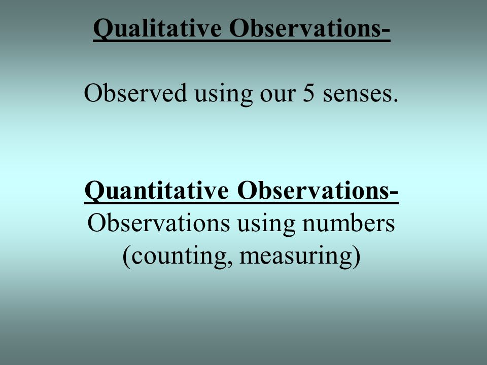 Qualitative Observations- Observed using our 5 senses