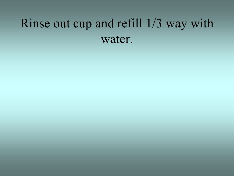 Rinse out cup and refill 1/3 way with water.