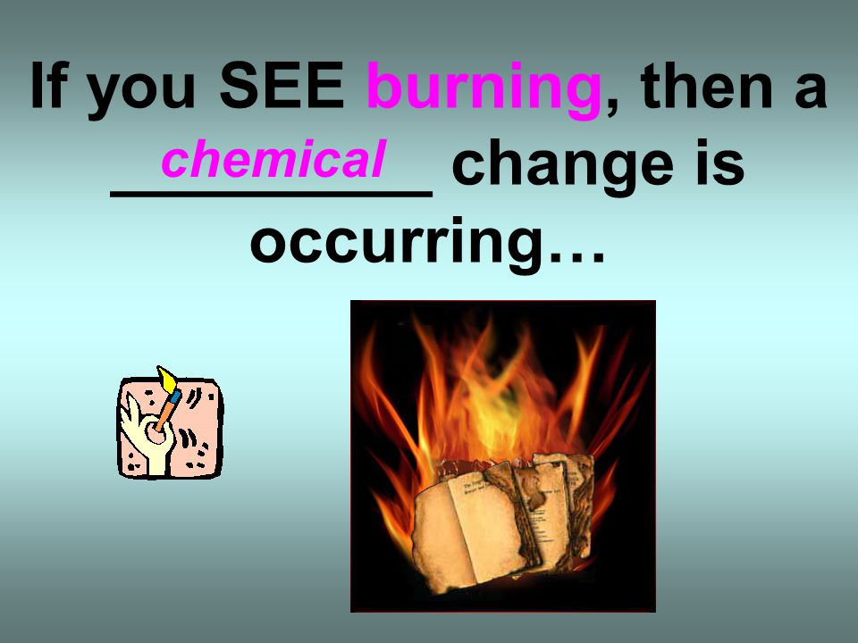 If you SEE burning, then a _________ change is occurring…