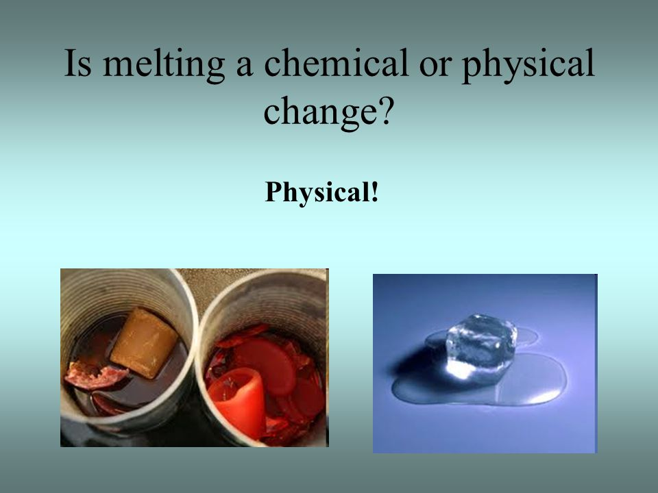 Is melting a chemical or physical change