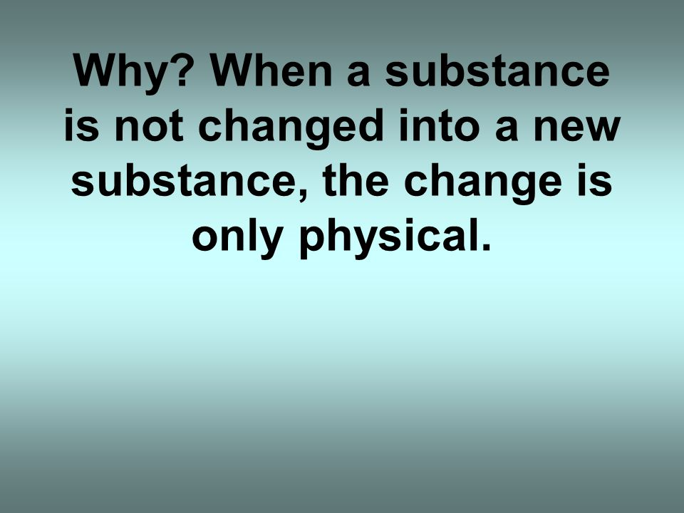 Why When a substance is not changed into a new substance, the change is only physical.