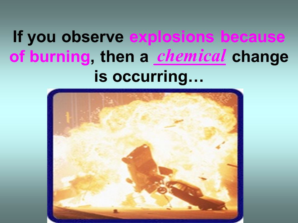 If you observe explosions because of burning, then a ________ change is occurring…