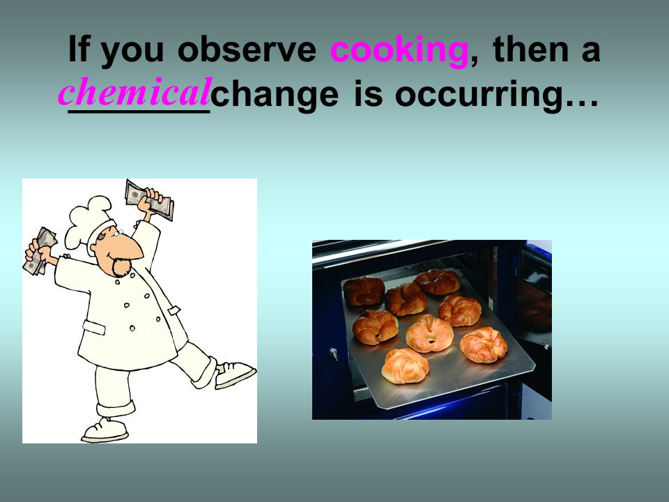 If you observe cooking, then a _______change is occurring…