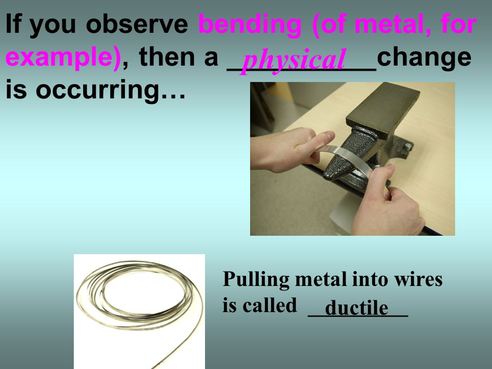 If you observe bending (of metal, for example), then a __________change is occurring…