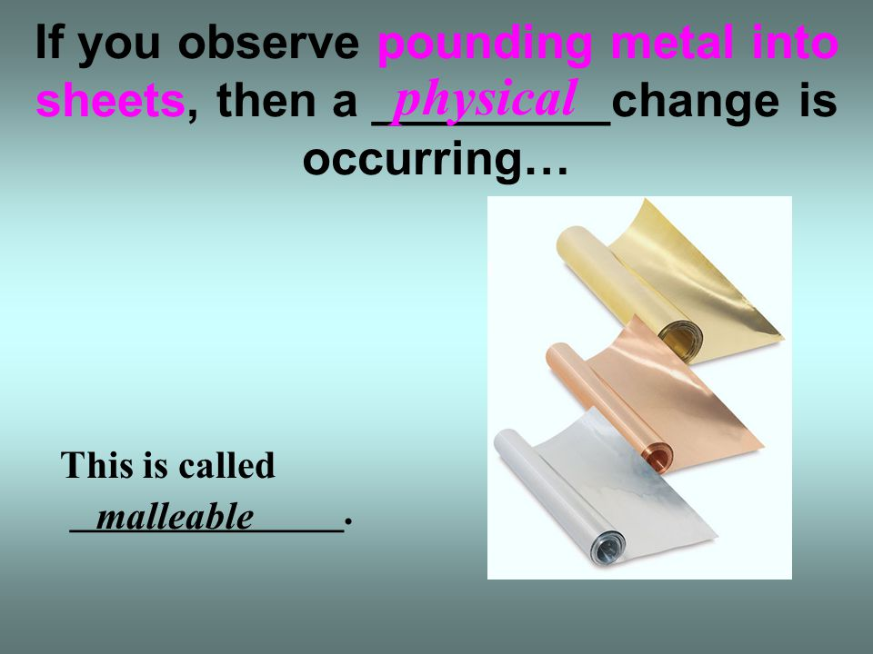 If you observe pounding metal into sheets, then a _________change is occurring…