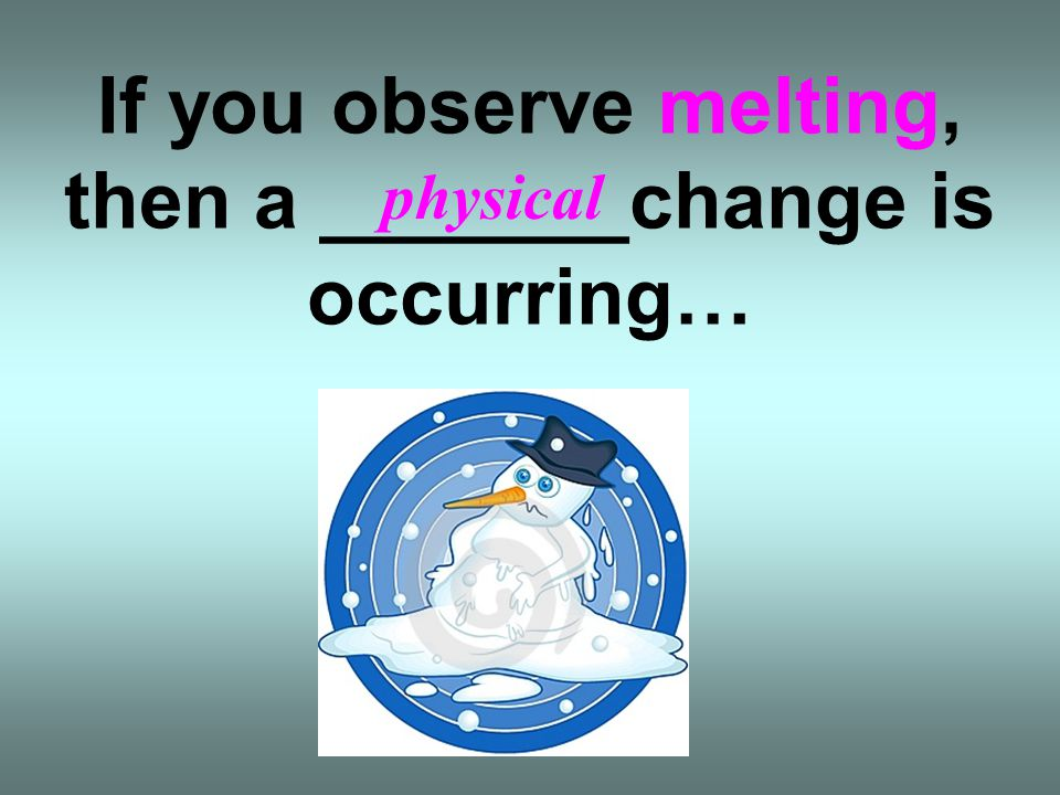 If you observe melting, then a _______change is occurring…