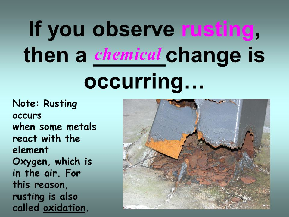 If you observe rusting, then a ______change is occurring…