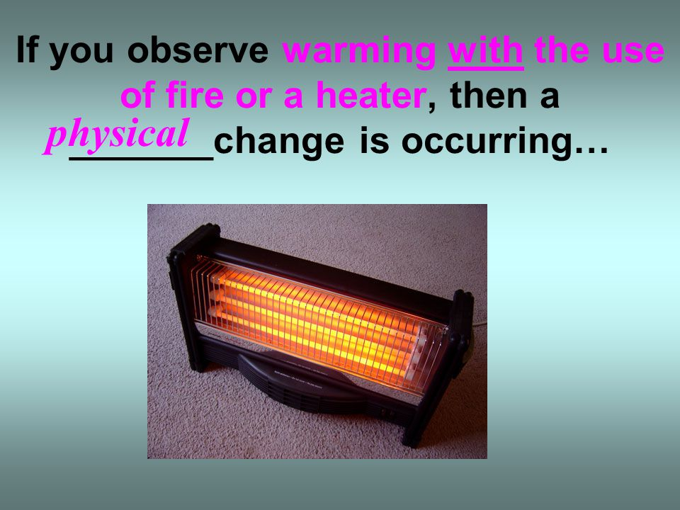 If you observe warming with the use of fire or a heater, then a _______change is occurring…