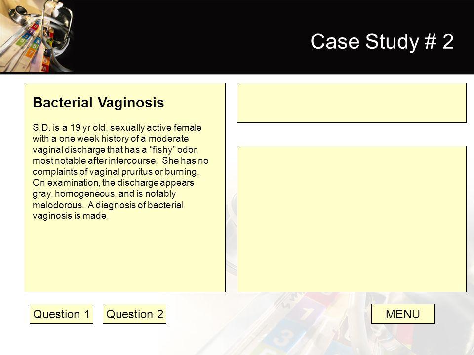 Case Study # 2 Bacterial Vaginosis Question 1 Question 2 MENU