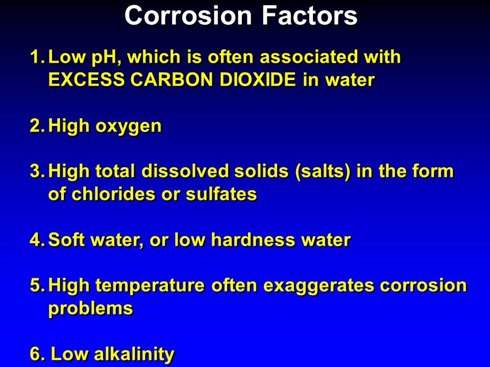 Corrosion Factors Low pH, which is often associated with EXCESS CARBON DIOXIDE in water. High oxygen.