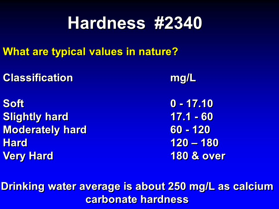 Drinking water average is about 250 mg/L as calcium carbonate hardness