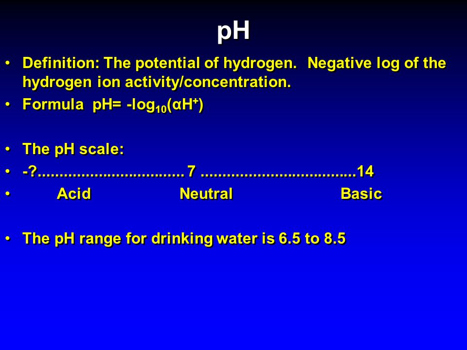 pH Definition: The potential of hydrogen. Negative log of the hydrogen ion activity/concentration.