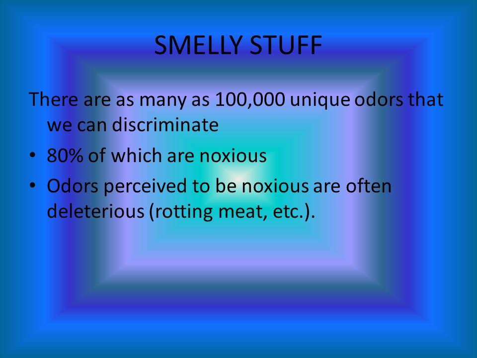 SMELLY STUFF There are as many as 100,000 unique odors that we can discriminate. 80% of which are noxious.