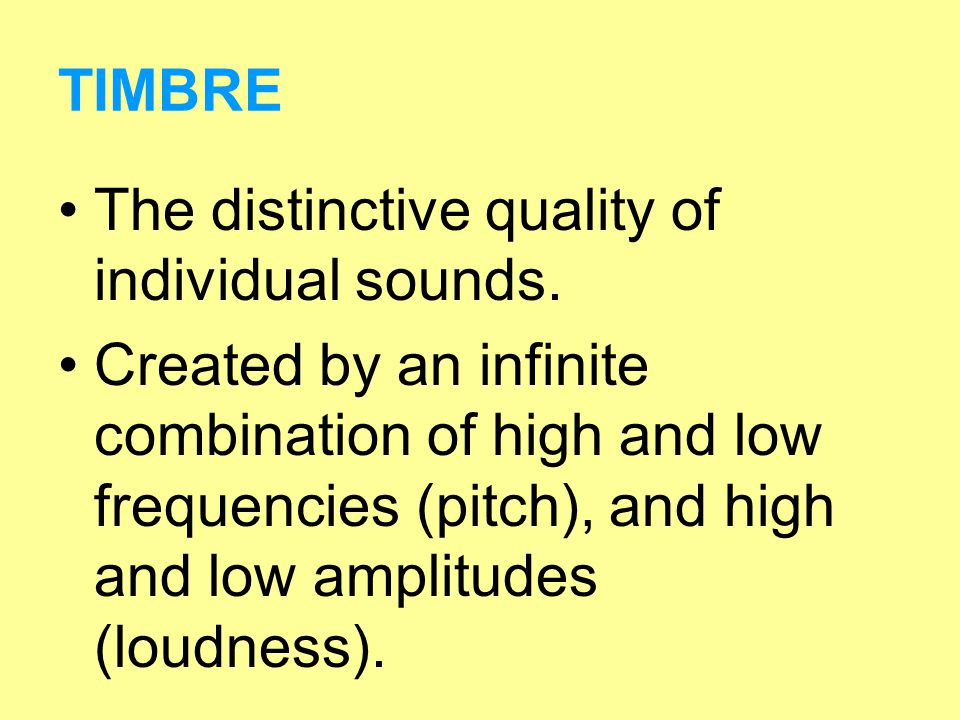 TIMBRE The distinctive quality of individual sounds.