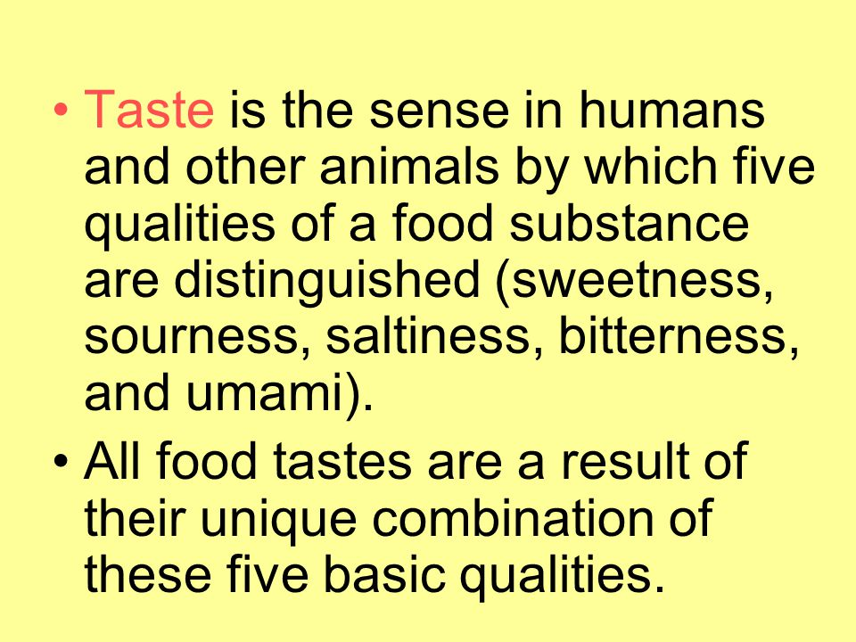 Taste is the sense in humans and other animals by which five qualities of a food substance are distinguished (sweetness, sourness, saltiness, bitterness, and umami).