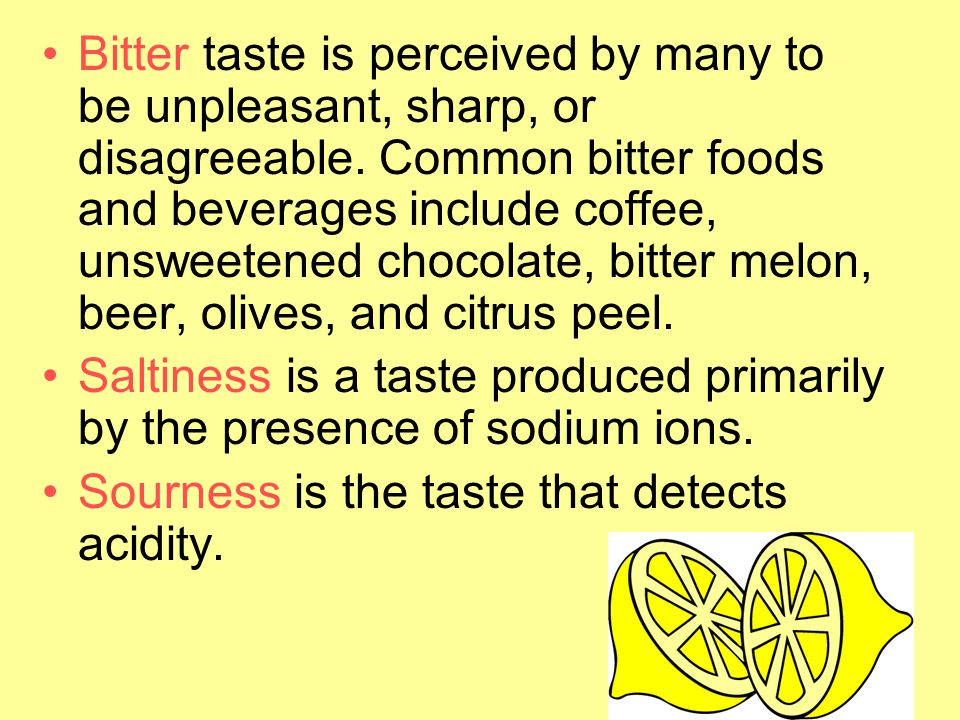 Bitter taste is perceived by many to be unpleasant, sharp, or disagreeable. Common bitter foods and beverages include coffee, unsweetened chocolate, bitter melon, beer, olives, and citrus peel.
