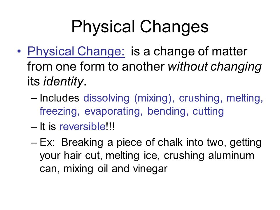 Physical Changes Physical Change: is a change of matter from one form to another without changing its identity.