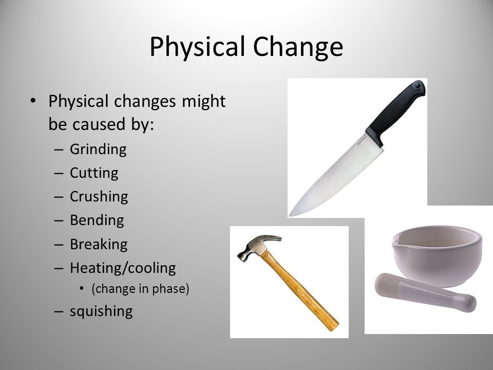 Physical Change Physical changes might be caused by: Grinding Cutting