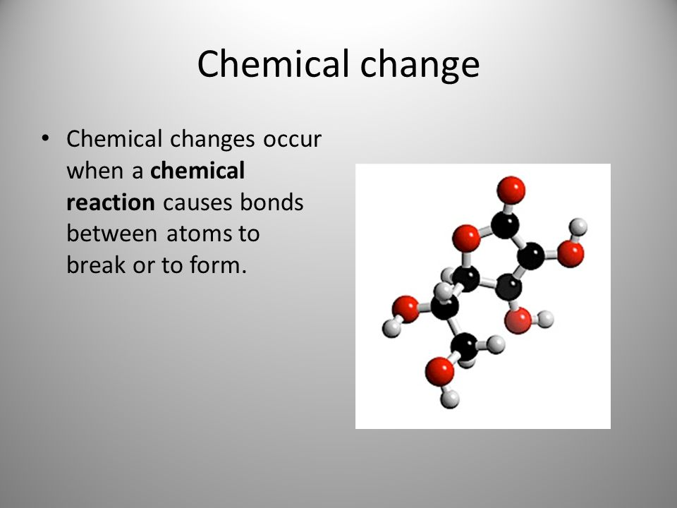 Chemical change Chemical changes occur when a chemical reaction causes bonds between atoms to break or to form.