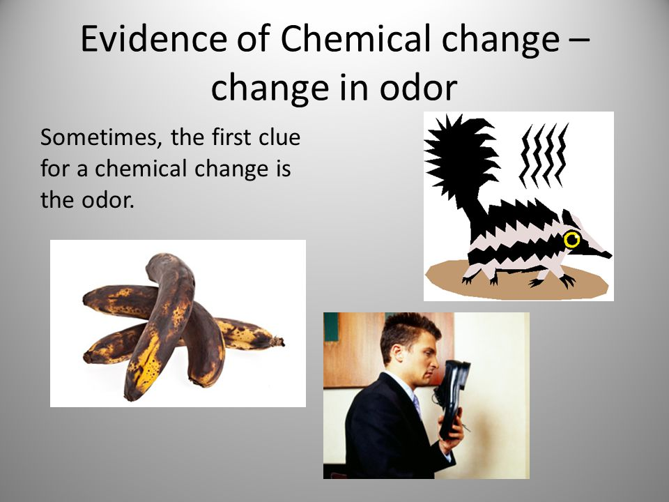 Evidence of Chemical change – change in odor