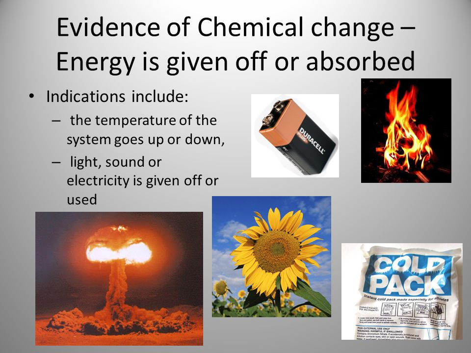 Evidence of Chemical change – Energy is given off or absorbed