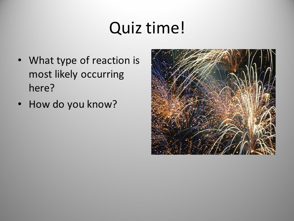 Quiz time! What type of reaction is most likely occurring here