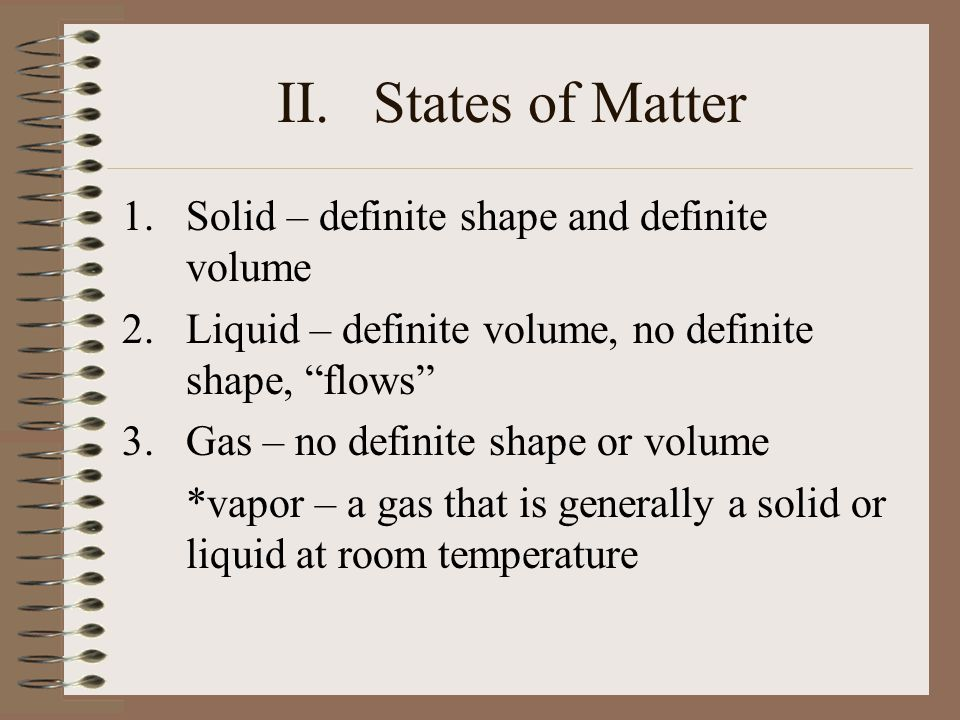 II. States of Matter Solid – definite shape and definite volume