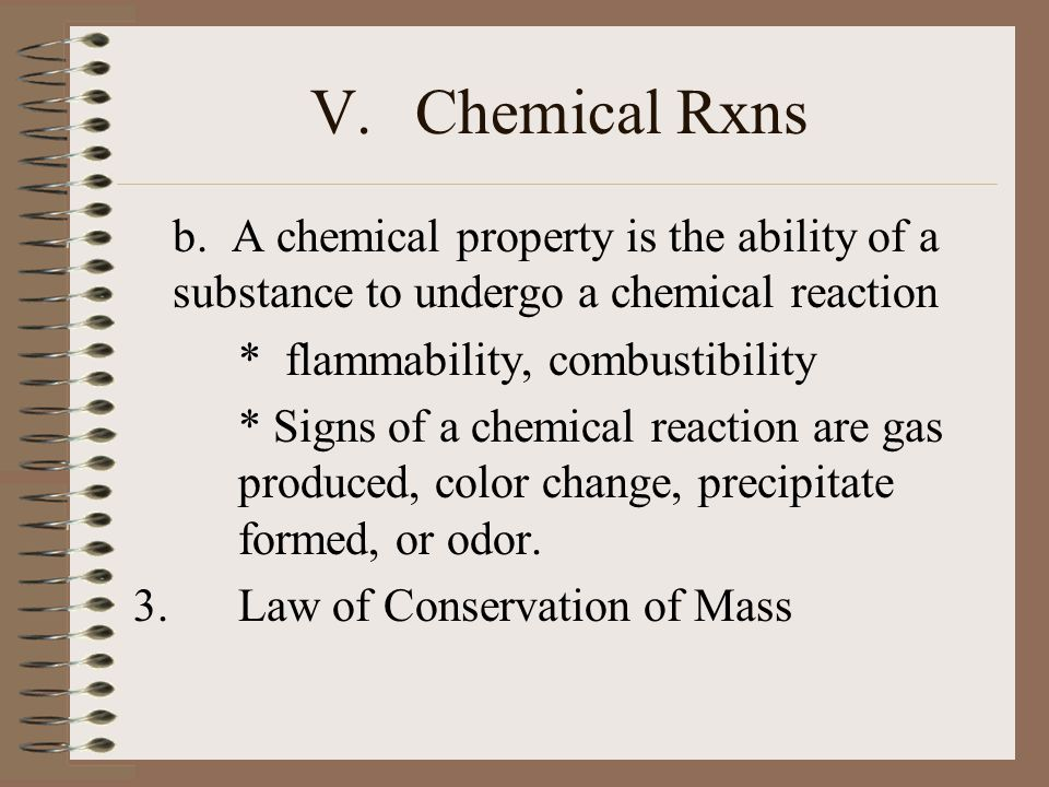V. Chemical Rxns b. A chemical property is the ability of a substance to undergo a chemical reaction.