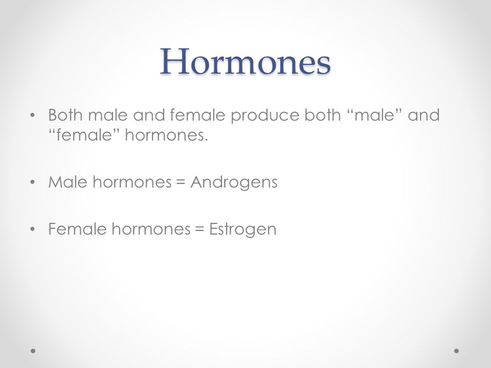 Hormones Both male and female produce both male and female hormones. Male hormones = Androgens.