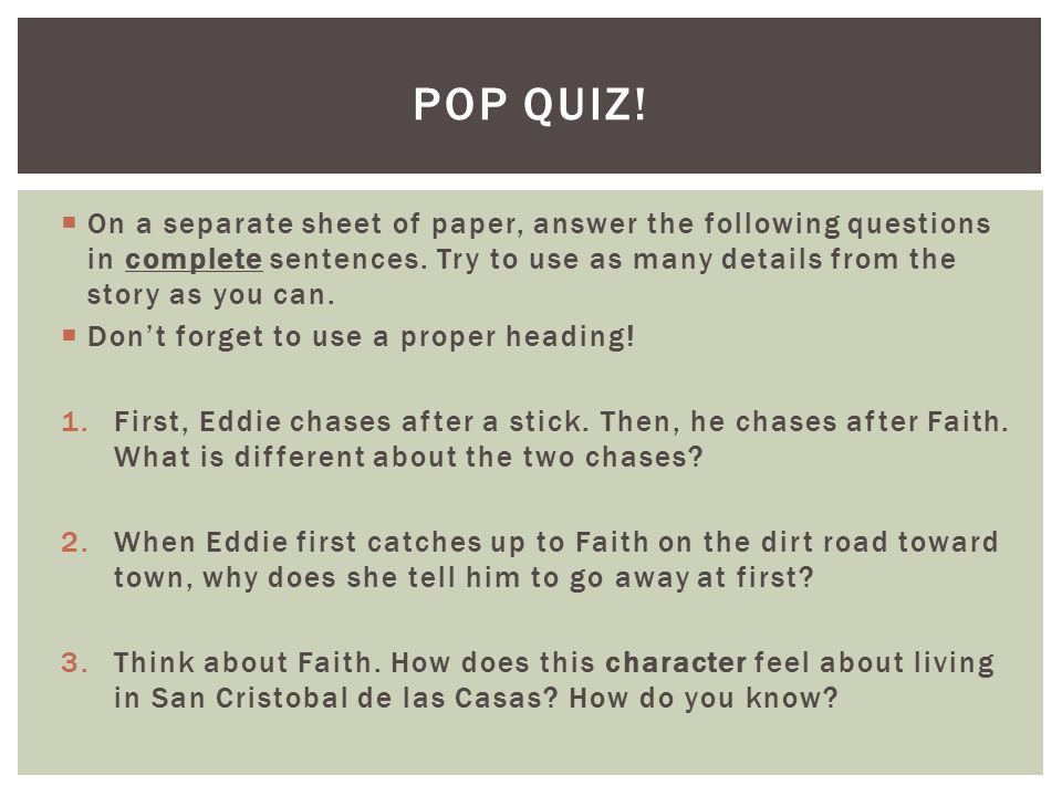 POP QUIZ! On a separate sheet of paper, answer the following questions in complete sentences. Try to use as many details from the story as you can.