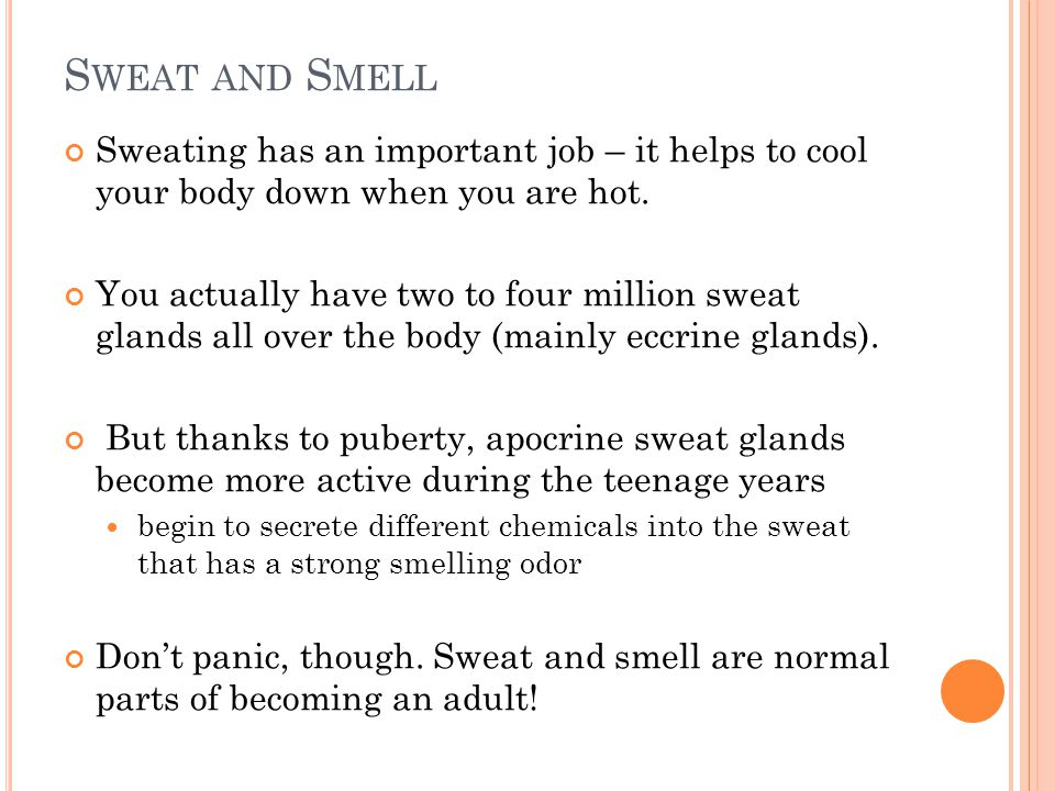 Sweat and Smell Sweating has an important job – it helps to cool your body down when you are hot.
