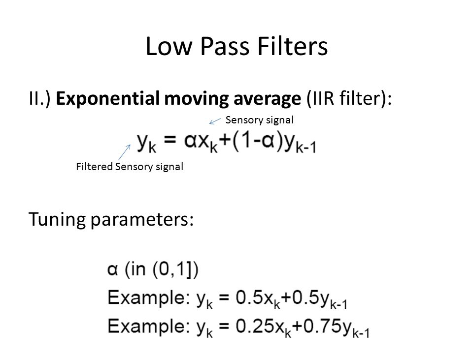 Low Pass Filters II.) Exponential moving average (IIR filter): Tuning parameters: Sensory signal.