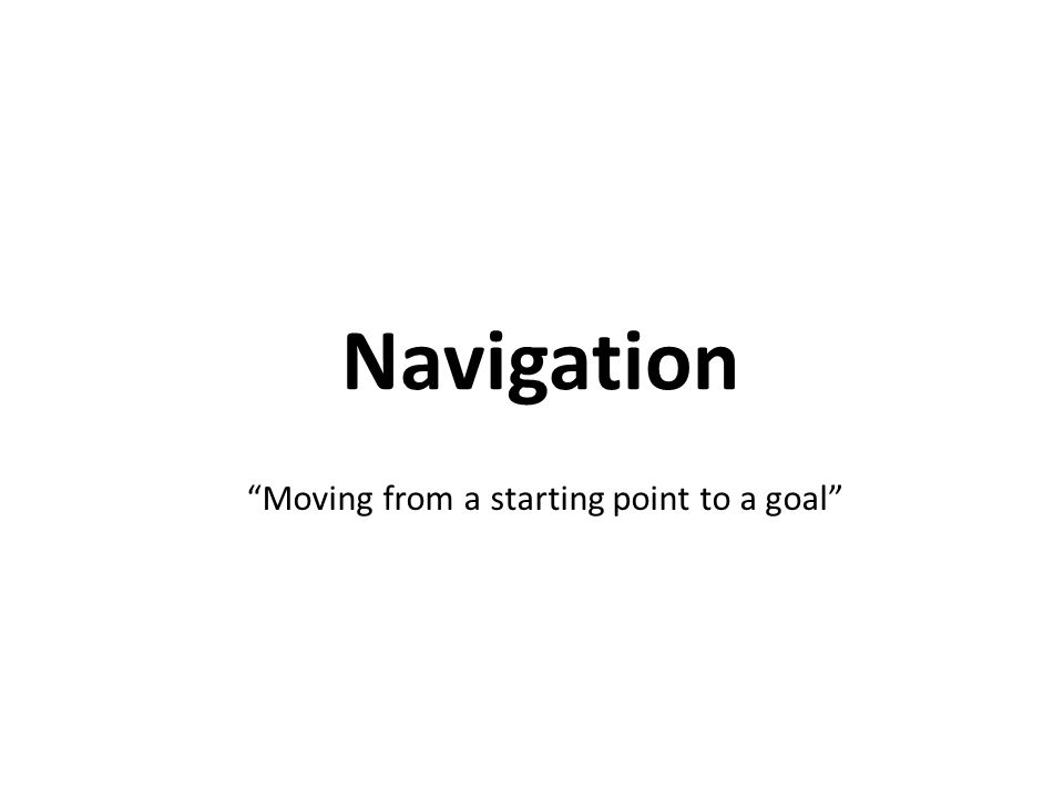 Navigation Moving from a starting point to a goal