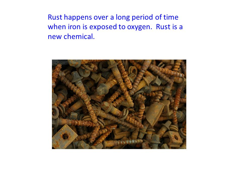 Rust happens over a long period of time when iron is exposed to oxygen