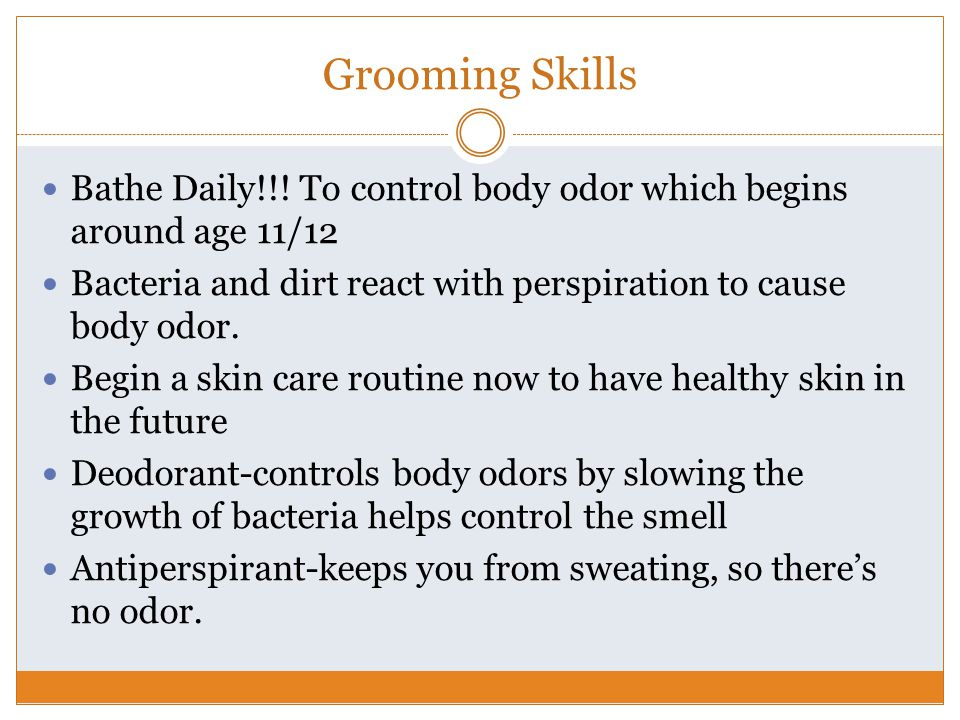 Grooming Skills Bathe Daily!!! To control body odor which begins around age 11/12. Bacteria and dirt react with perspiration to cause body odor.