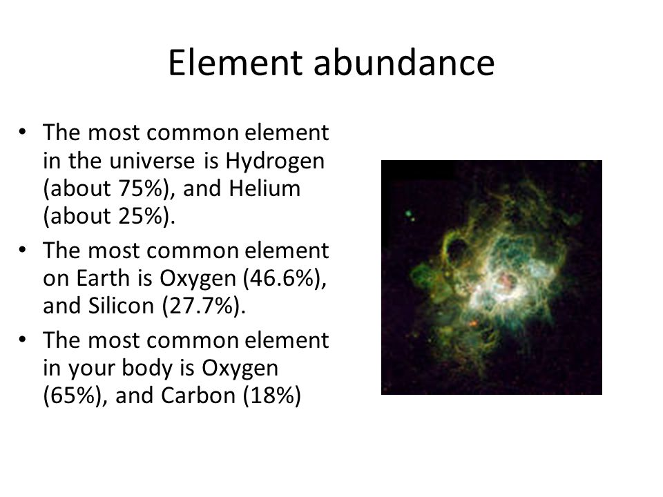 Element abundance The most common element in the universe is Hydrogen (about 75%), and Helium (about 25%).