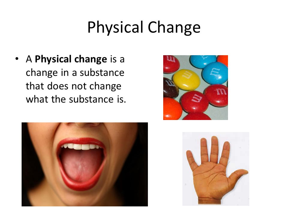 Physical Change A Physical change is a change in a substance that does not change what the substance is.