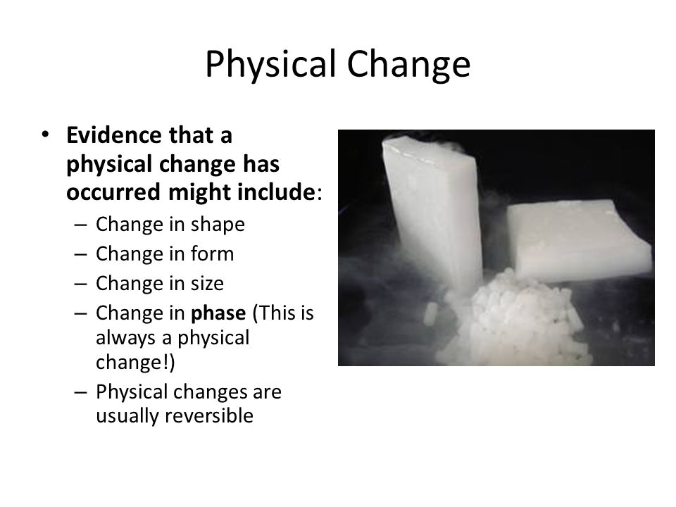 Physical Change Evidence that a physical change has occurred might include: Change in shape. Change in form.