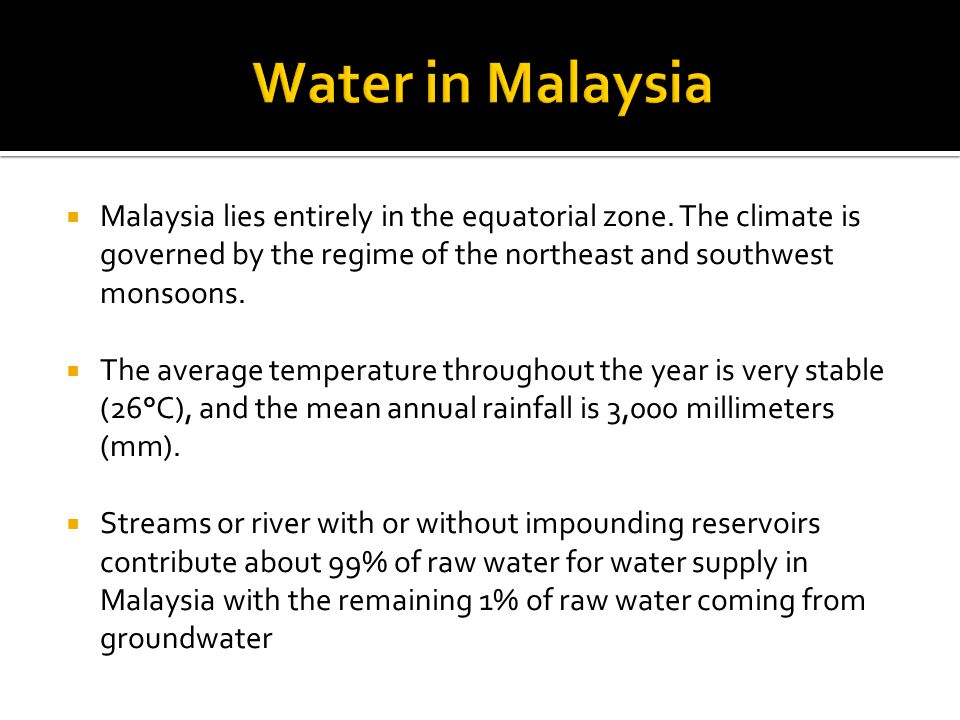 Water in Malaysia Malaysia lies entirely in the equatorial zone. The climate is governed by the regime of the northeast and southwest monsoons.
