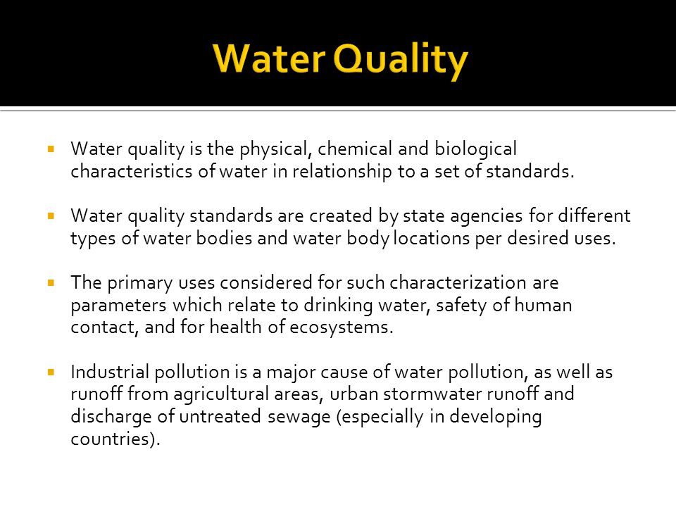 Water Quality Water quality is the physical, chemical and biological characteristics of water in relationship to a set of standards.