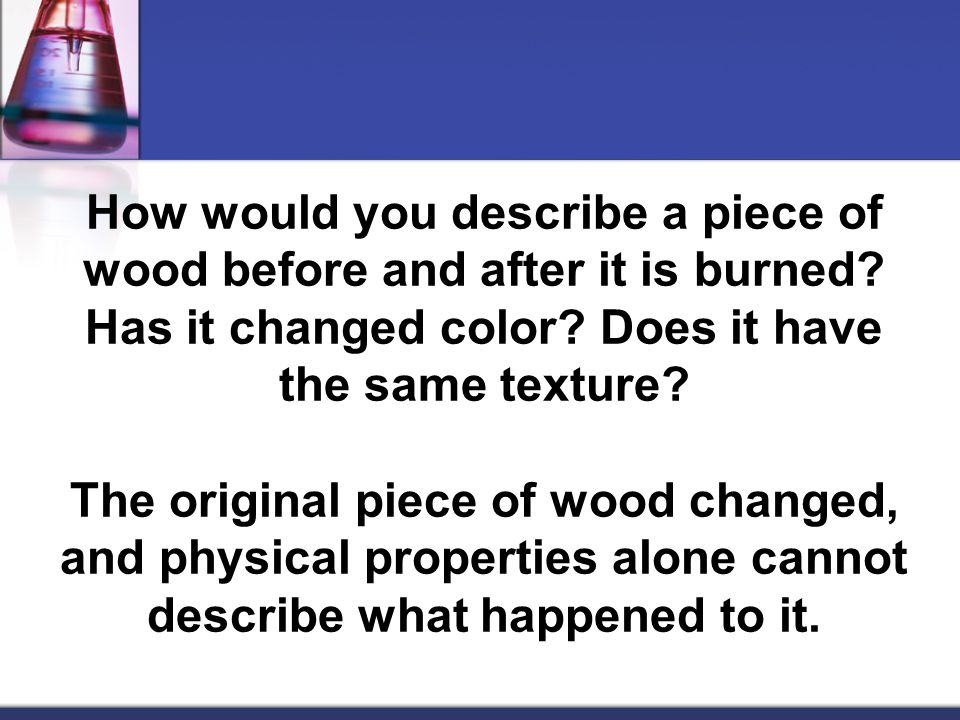 How would you describe a piece of wood before and after it is burned
