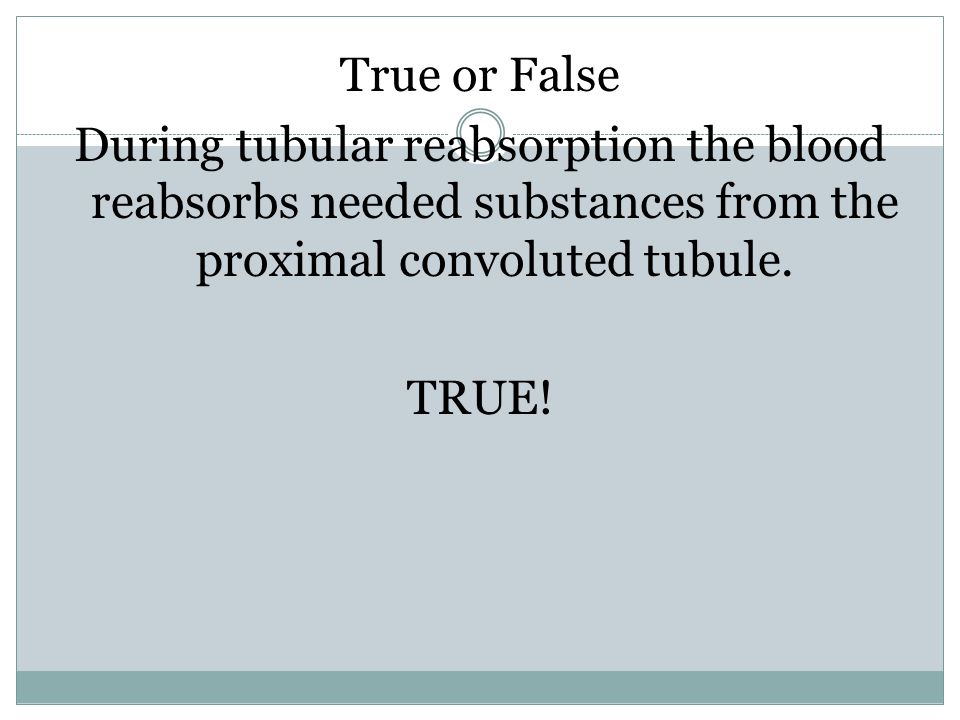 True or False During tubular reabsorption the blood reabsorbs needed substances from the proximal convoluted tubule.