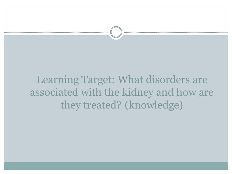 Learning Target: What disorders are associated with the kidney and how are they treated (knowledge)